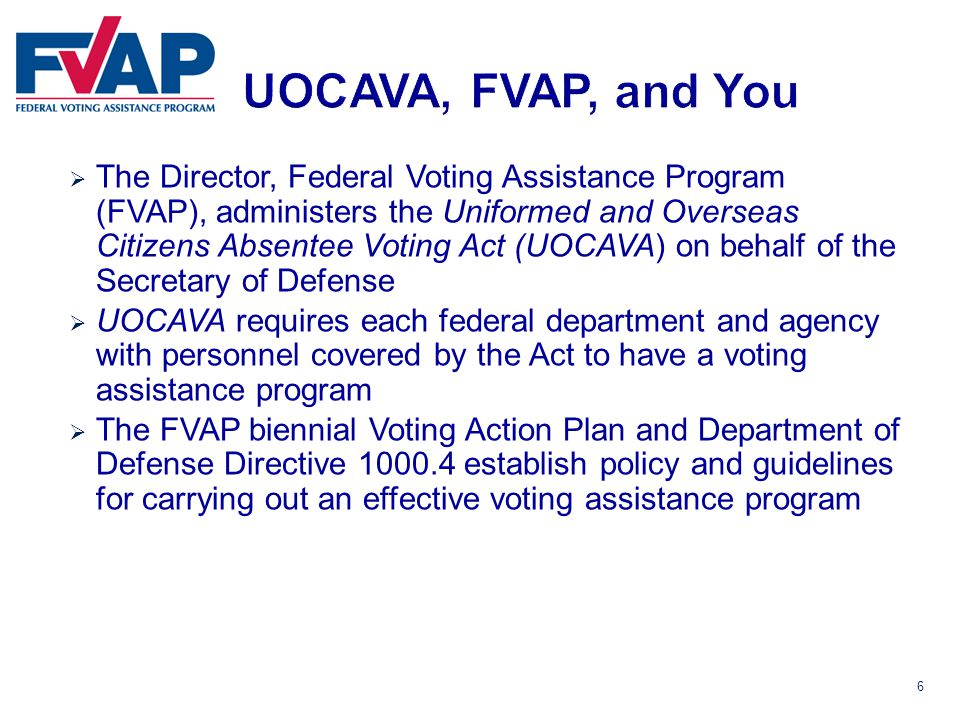6  The Director, Federal Voting Assistance Program (FVAP), administers the Uniformed and Overseas Citizens Absentee Voting Act (UOCAVA) on behalf of the Secretary of Defense  UOCAVA requires each federal department and agency with personnel covered by the Act to have a voting assistance program  The FVAP biennial Voting Action Plan and Department of Defense Directive 1000.4 establish policy and guidelines for carrying out an effective voting assistance program