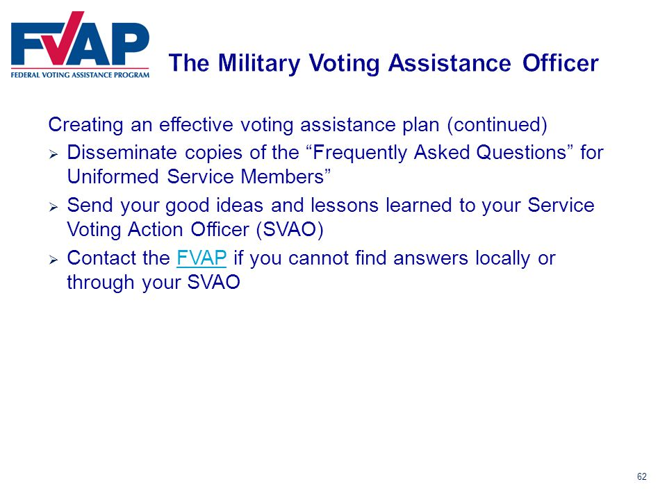62 Creating an effective voting assistance plan (continued)  Disseminate copies of the Frequently Asked Questions for Uniformed Service Members  Send your good ideas and lessons learned to your Service Voting Action Officer (SVAO)  Contact the FVAP if you cannot find answers locally or through your SVAOFVAP