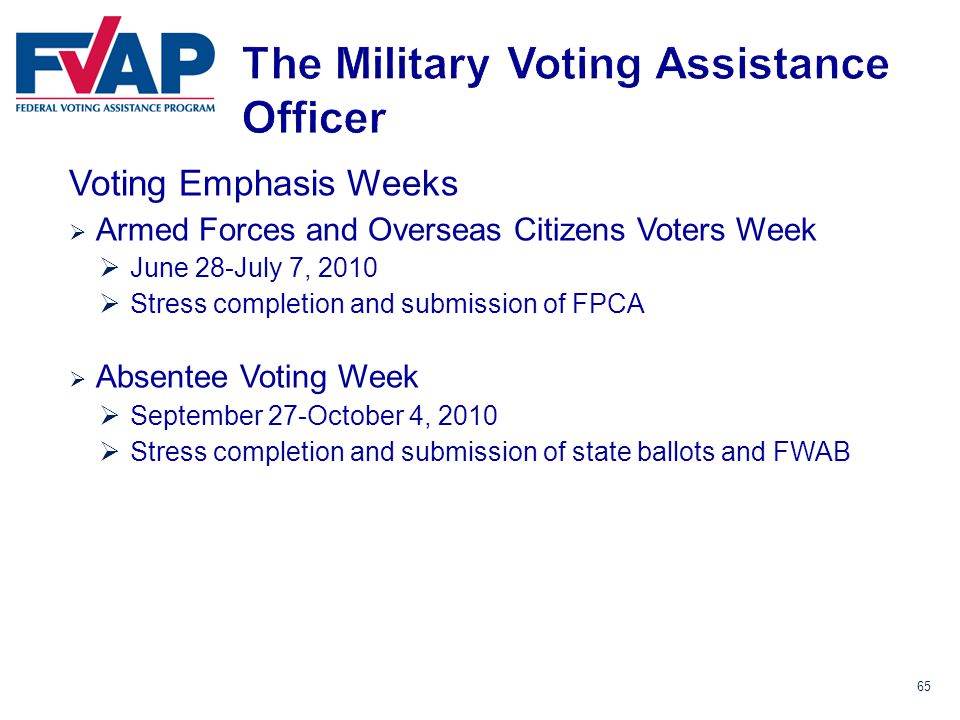 65 Voting Emphasis Weeks  Armed Forces and Overseas Citizens Voters Week  June 28-July 7, 2010  Stress completion and submission of FPCA  Absentee Voting Week  September 27-October 4, 2010  Stress completion and submission of state ballots and FWAB