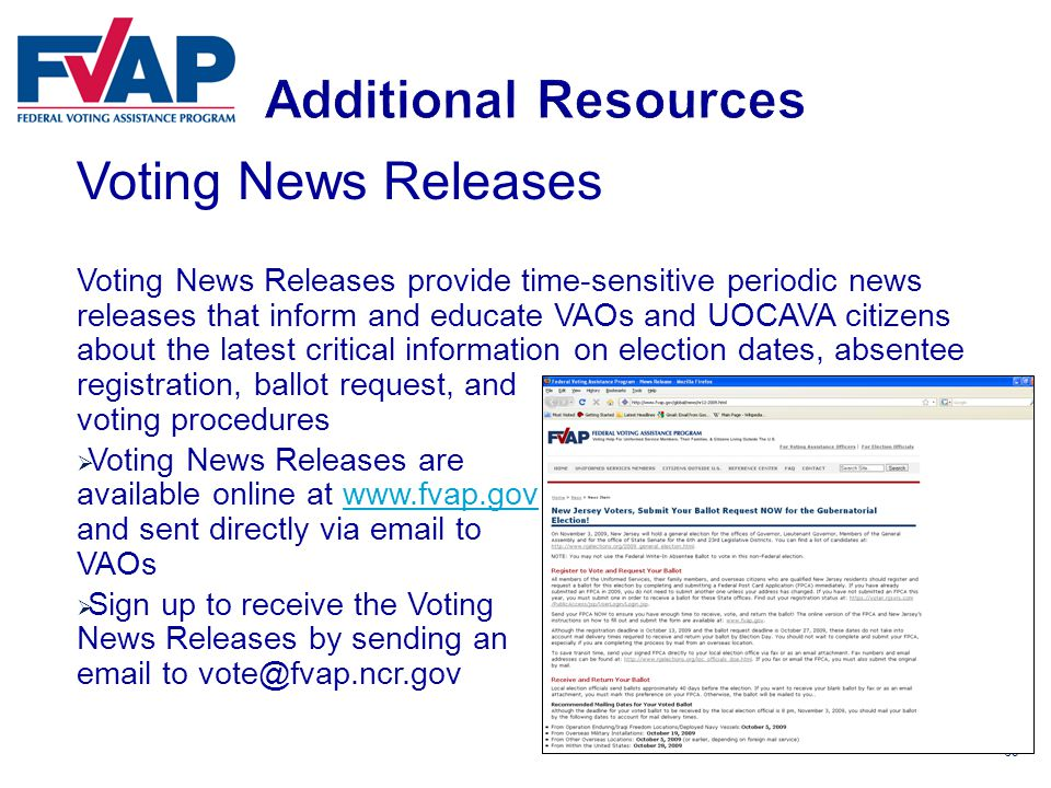 69 Voting News Releases Voting News Releases provide time-sensitive periodic news releases that inform and educate VAOs and UOCAVA citizens about the latest critical information on election dates, absentee registration, ballot request, and voting procedures  Voting News Releases are available online at www.fvap.gov and sent directly via email to VAOswww.fvap.gov  Sign up to receive the Voting News Releases by sending an email to vote@fvap.ncr.gov