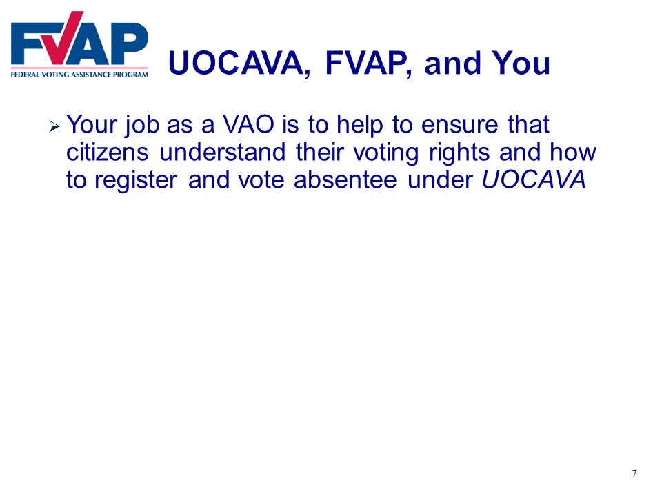 7  Your job as a VAO is to help to ensure that citizens understand their voting rights and how to register and vote absentee under UOCAVA