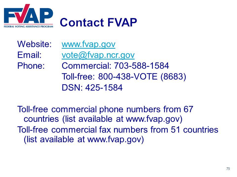 75 Website: www.fvap.govwww.fvap.gov Email: vote@fvap.ncr.govvote@fvap.ncr.gov Phone:Commercial: 703-588-1584 Toll-free: 800-438-VOTE (8683) DSN: 425-1584 Toll-free commercial phone numbers from 67 countries (list available at www.fvap.gov) Toll-free commercial fax numbers from 51 countries (list available at www.fvap.gov)