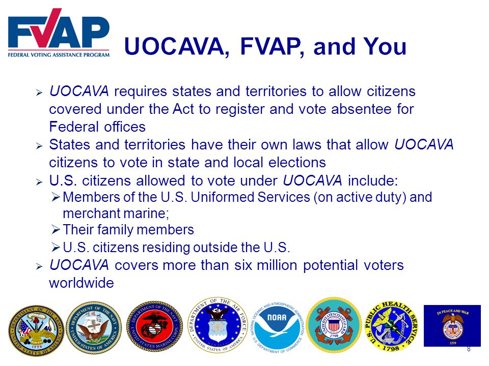 8  UOCAVA requires states and territories to allow citizens covered under the Act to register and vote absentee for Federal offices  States and territories have their own laws that allow UOCAVA citizens to vote in state and local elections  U.S.