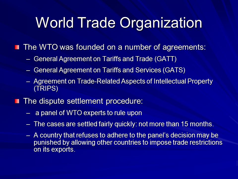 World Trade Organization The WTO was founded on a number of agreements: –General Agreement on Tariffs and Trade (GATT) –General Agreement on Tariffs and Services (GATS) –Agreement on Trade-Related Aspects of Intellectual Property (TRIPS) The dispute settlement procedure: – a panel of WTO experts to rule upon –The cases are settled fairly quickly: not more than 15 months.