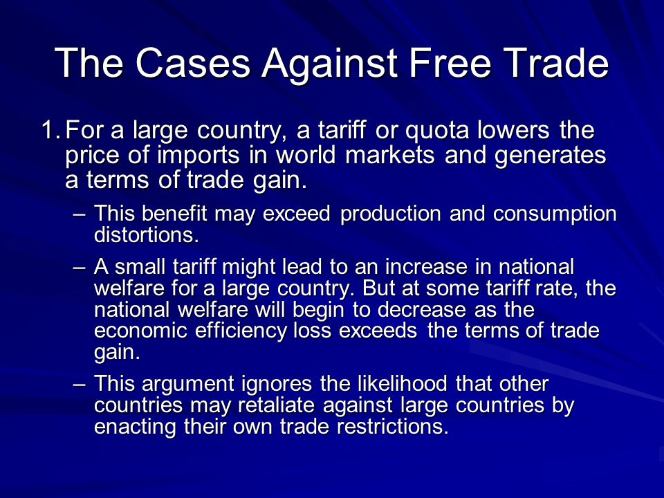 The Cases Against Free Trade 1.For a large country, a tariff or quota lowers the price of imports in world markets and generates a terms of trade gain.