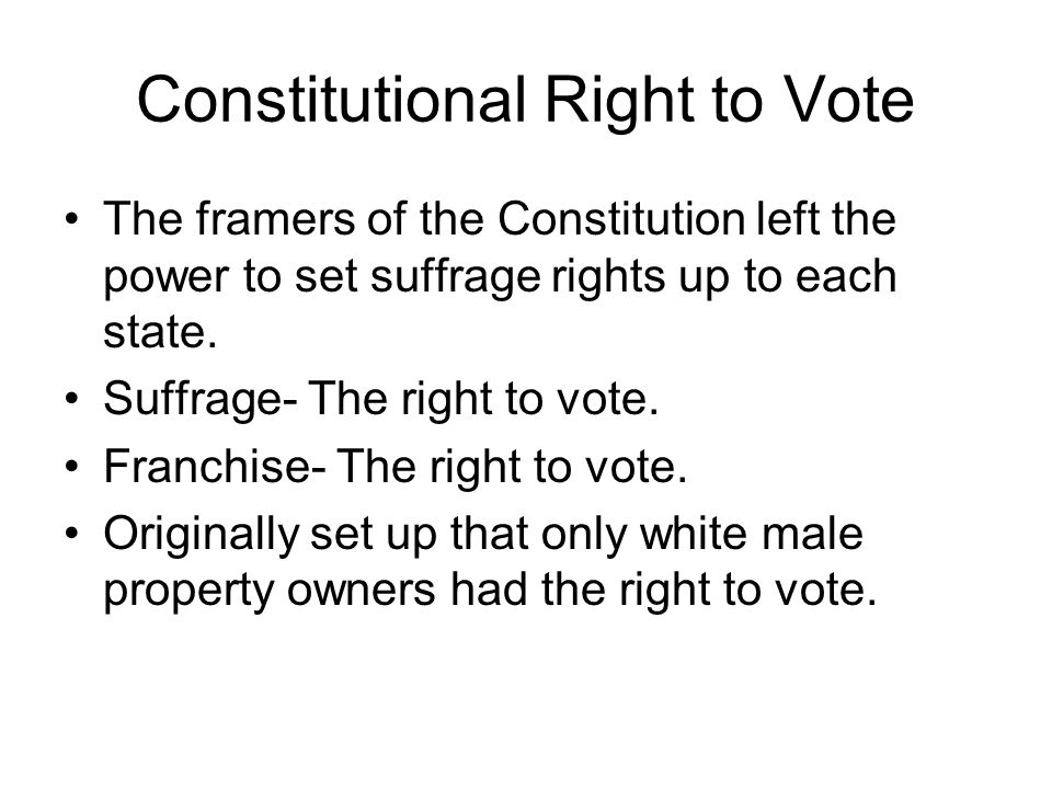 Constitutional Right to Vote The framers of the Constitution left the power to set suffrage rights up to each state. Suffrage- The right to vote. Fran