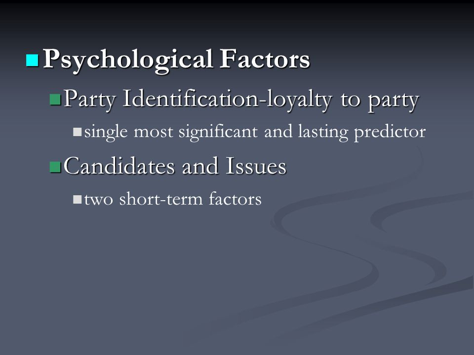 Psychological Factors Psychological Factors Party Identification-loyalty to party Party Identification-loyalty to party single most significant and lasting predictor Candidates and Issues Candidates and Issues two short-term factors