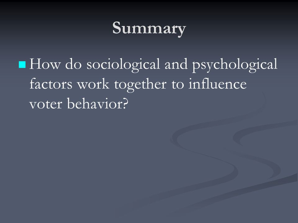 Summary How do sociological and psychological factors work together to influence voter behavior?