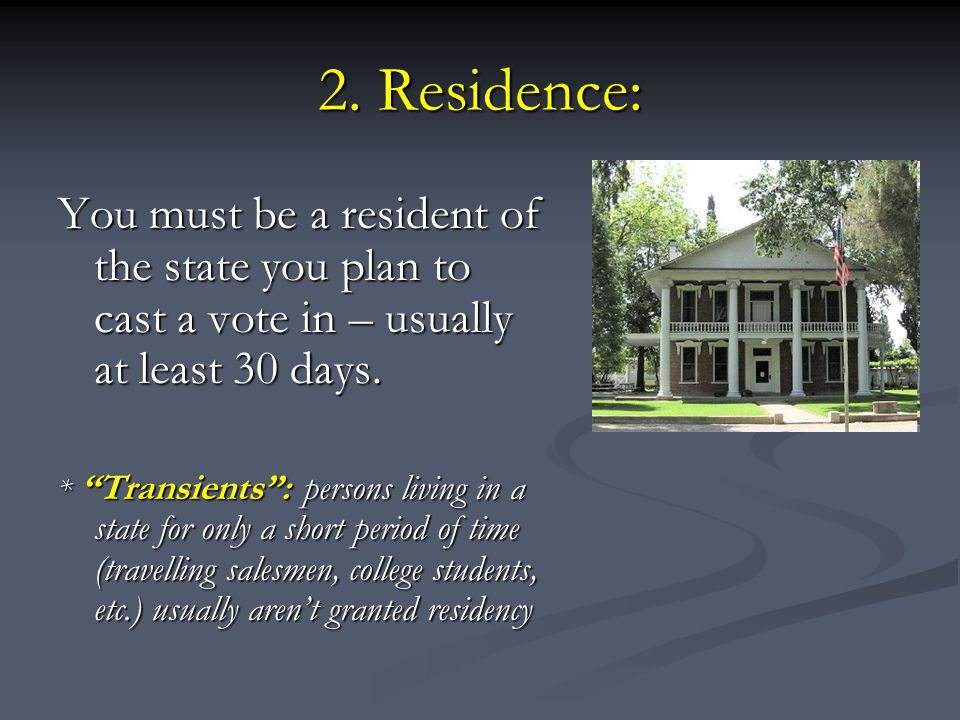 """2. Residence: You must be a resident of the state you plan to cast a vote in – usually at least 30 days. * """"Transients"""": persons living in a state for"""