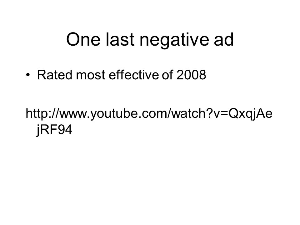 One last negative ad Rated most effective of 2008 http://www.youtube.com/watch?v=QxqjAe jRF94