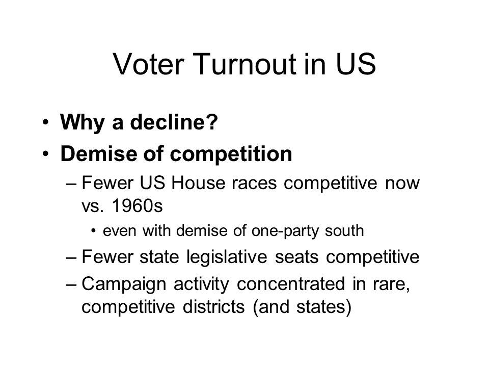 Voter Turnout in US Why a decline. Demise of competition –Fewer US House races competitive now vs.