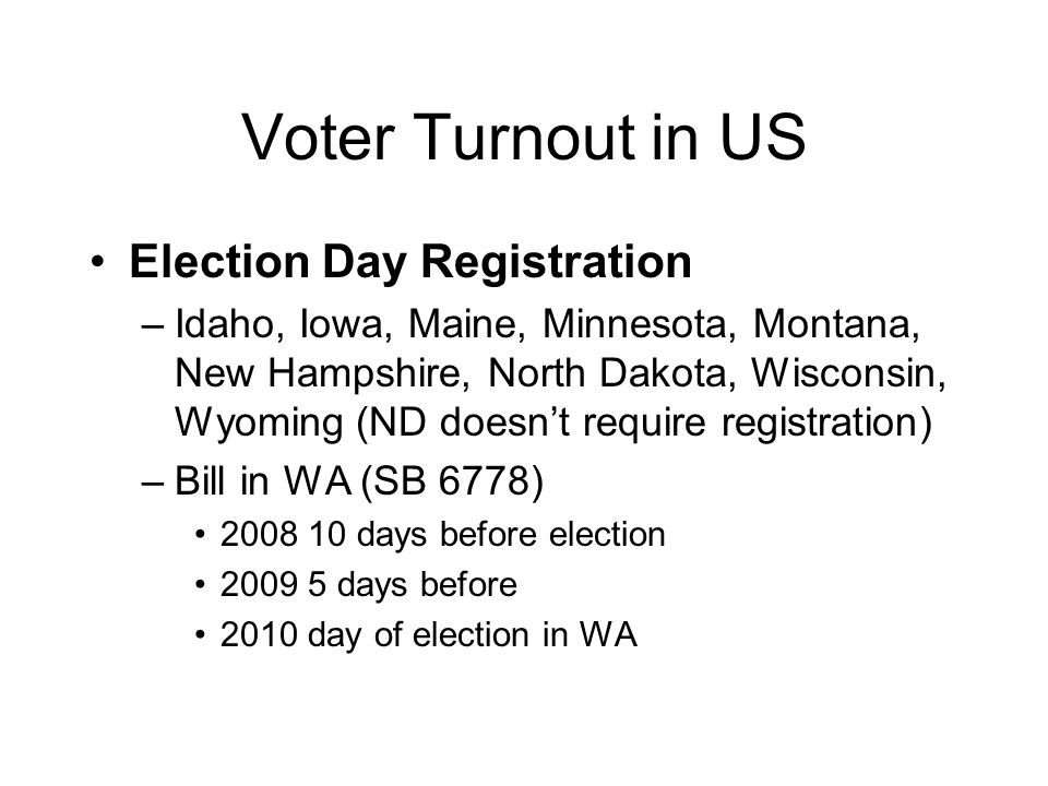 Voter Turnout in US Election Day Registration –Idaho, Iowa, Maine, Minnesota, Montana, New Hampshire, North Dakota, Wisconsin, Wyoming (ND doesn't require registration) –Bill in WA (SB 6778) 2008 10 days before election 2009 5 days before 2010 day of election in WA