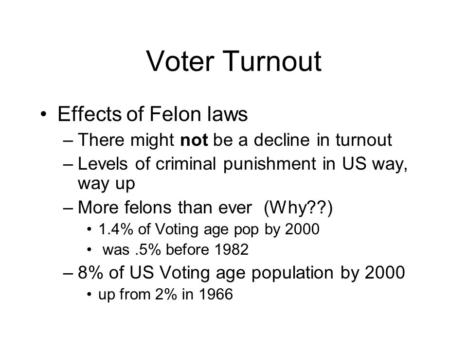 Voter Turnout Effects of Felon laws –There might not be a decline in turnout –Levels of criminal punishment in US way, way up –More felons than ever (Why??) 1.4% of Voting age pop by 2000 was.5% before 1982 –8% of US Voting age population by 2000 up from 2% in 1966