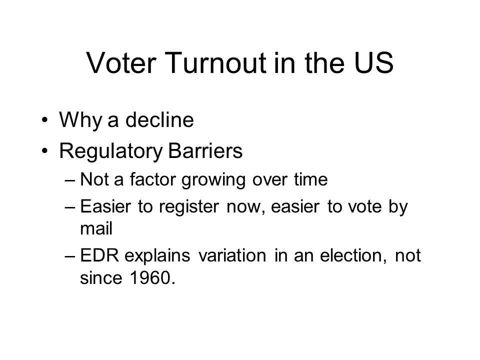 Voter Turnout in the US Why a decline Regulatory Barriers –Not a factor growing over time –Easier to register now, easier to vote by mail –EDR explains variation in an election, not since 1960.