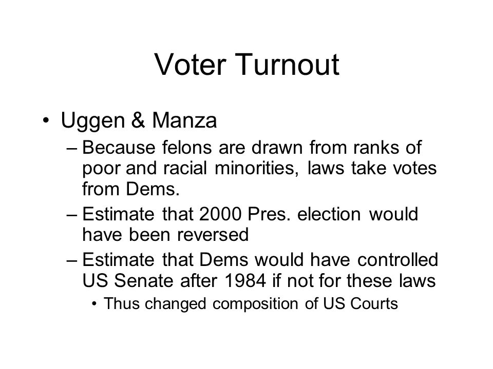 Voter Turnout Uggen & Manza –Because felons are drawn from ranks of poor and racial minorities, laws take votes from Dems.