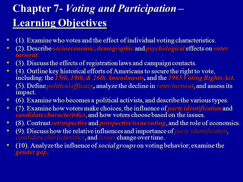 Who Votes: The central activity of Democracy The Effect of Individual Voter Characteristics: The Effect of Individual Voter Characteristics: – Determining voter turnout – who actually votes Socioeconomic characteristics Socioeconomic characteristics – Education – Income – Occupation Demographic characteristics Demographic characteristics – Race, ethnicity, age, & gender Psychological characteristics Psychological characteristics – Strength of Party Identification – Political efficacy – Group consciousness – Interest & trust in Government & Political awareness So who's more likely to vote?
