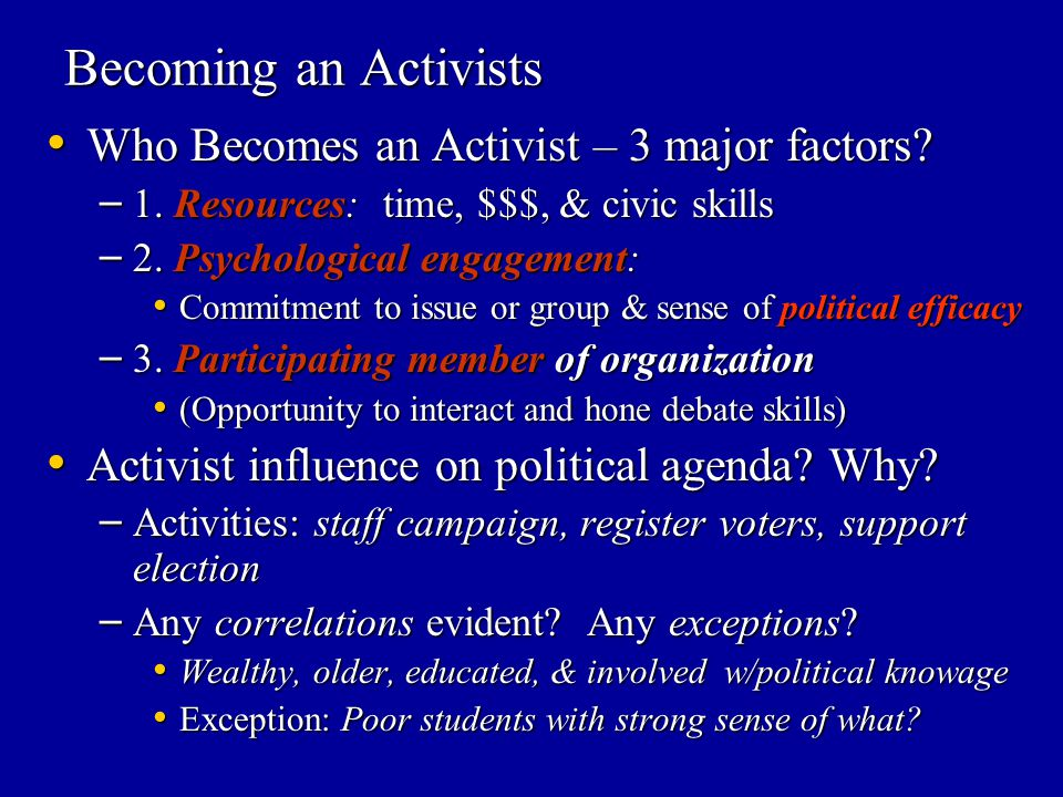 Becoming an Activists Who Becomes an Activist – 3 major factors? Who Becomes an Activist – 3 major factors? – 1. Resources: time, $$$, & civic skills