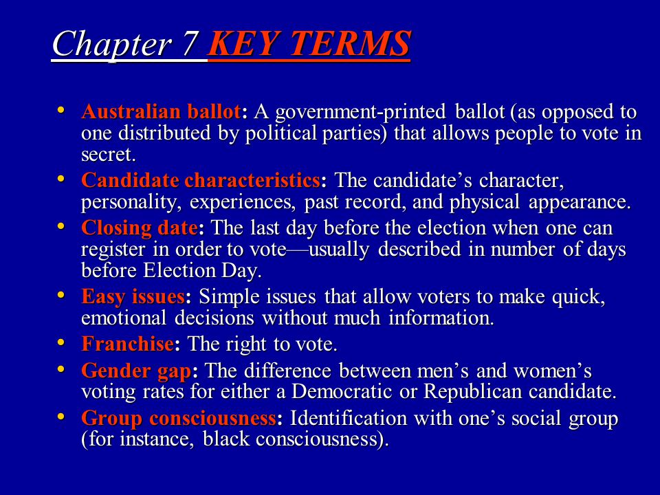 Chapter 7 KEY TERMS Australian ballot: A government-printed ballot (as opposed to one distributed by political parties) that allows people to vote in