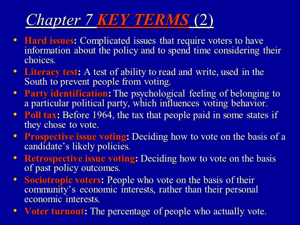 Chapter 7 KEY TERMS (2) Hard issues: Complicated issues that require voters to have information about the policy and to spend time considering their c