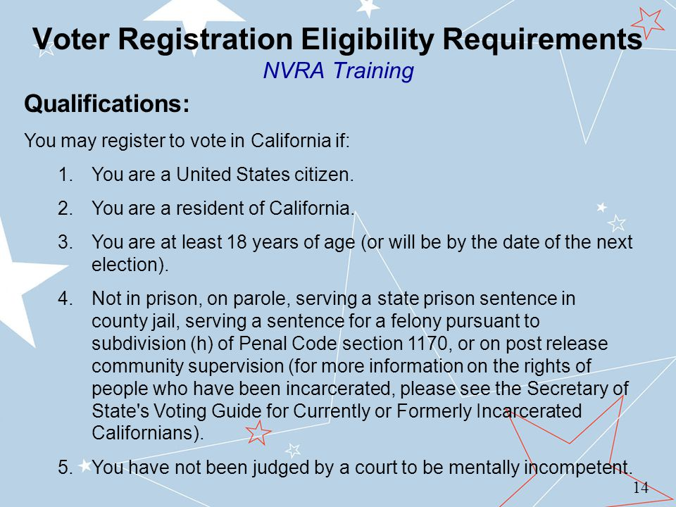 Voter Registration Eligibility Requirements NVRA Training 14 Qualifications: You may register to vote in California if: 1.You are a United States citizen.