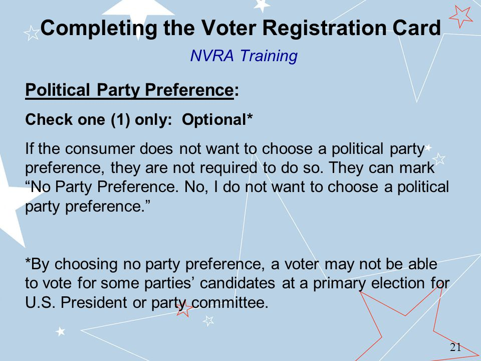 Completing the Voter Registration Card NVRA Training 21 Political Party Preference: Check one (1) only: Optional* If the consumer does not want to choose a political party preference, they are not required to do so.