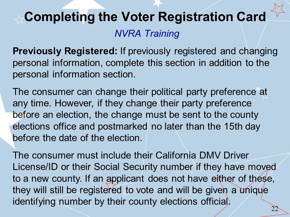 Completing the Voter Registration Card NVRA Training 22 Previously Registered: If previously registered and changing personal information, complete this section in addition to the personal information section.