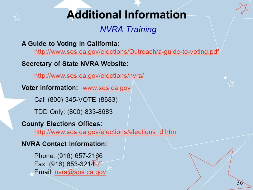 Additional Information NVRA Training A Guide to Voting in California: http://www.sos.ca.gov/elections/Outreach/a-guide-to-voting.pdf http://www.sos.ca.gov/elections/Outreach/a-guide-to-voting.pdf Secretary of State NVRA Website: http://www.sos.ca.gov/elections/nvra/ Voter Information: www.sos.ca.govwww.sos.ca.gov Call (800) 345-VOTE (8683) TDD Only: (800) 833-8683 County Elections Offices: http://www.sos.ca.gov/elections/elections_d.htm http://www.sos.ca.gov/elections/elections_d.htm NVRA Contact Information: Phone: (916) 657-2166 Fax: (916) 653-3214 Email: nvra@sos.ca.govnvra@sos.ca.gov 36