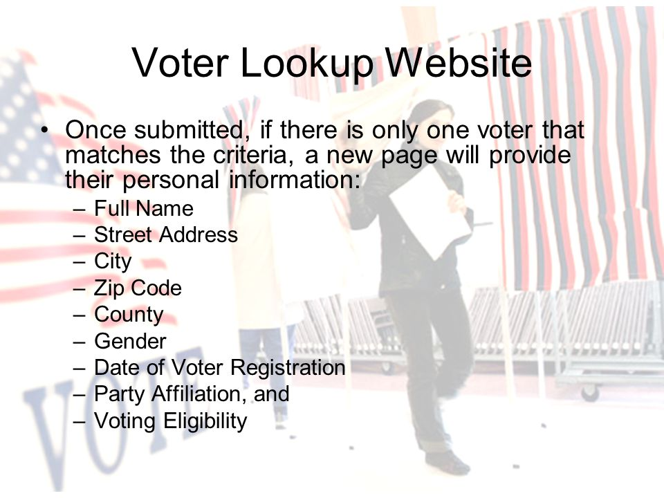Once submitted, if there is only one voter that matches the criteria, a new page will provide their personal information: –Full Name –Street Address –City –Zip Code –County –Gender –Date of Voter Registration –Party Affiliation, and –Voting Eligibility Voter Lookup Website