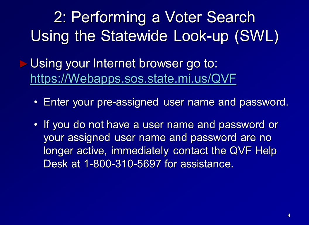 2: Performing a Voter Search Using the Statewide Look-up (SWL) ► Using your Internet browser go to: https://Webapps.sos.state.mi.us/QVF https://Webapps.sos.state.mi.us/QVF Enter your pre-assigned user name and password.Enter your pre-assigned user name and password.