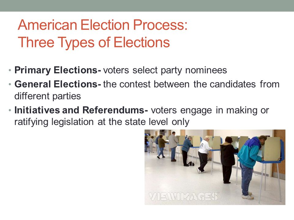 American Election Process: Three Types of Elections Primary Elections- voters select party nominees General Elections- the contest between the candida
