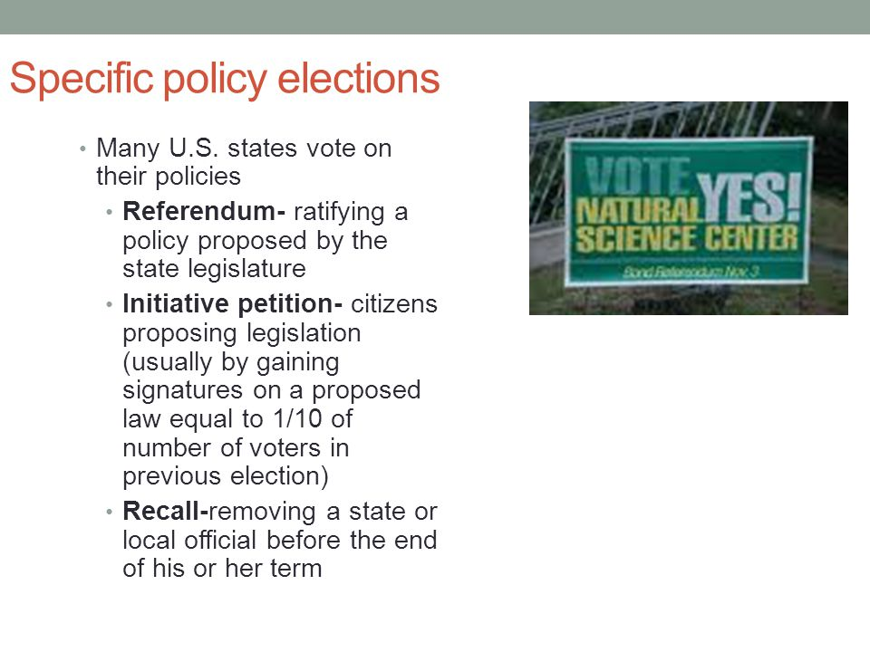 Specific policy elections Many U.S. states vote on their policies Referendum- ratifying a policy proposed by the state legislature Initiative petition
