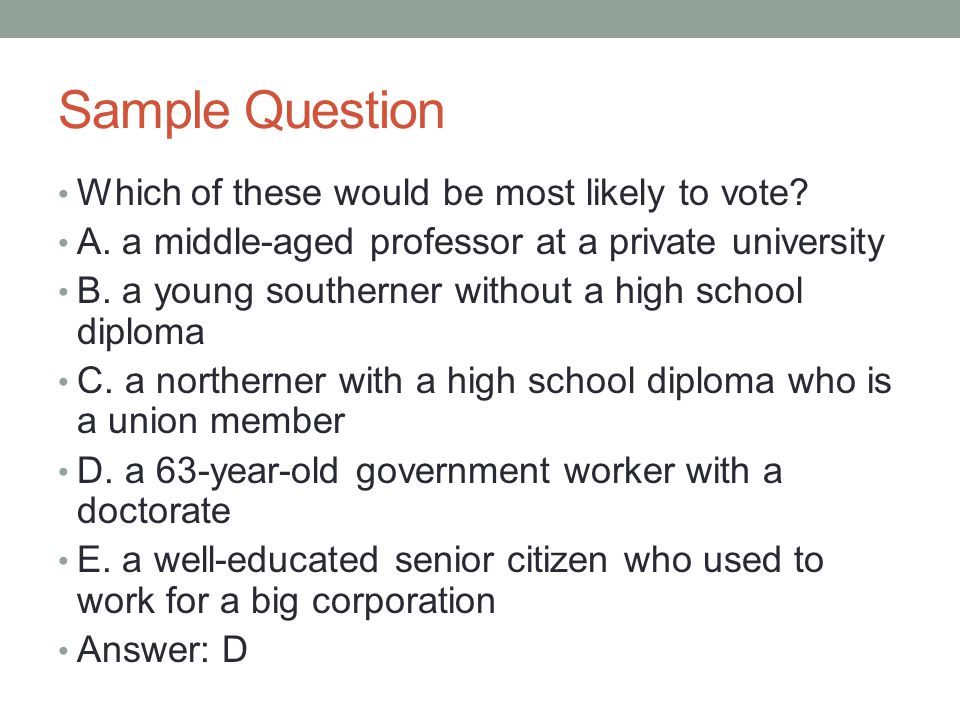 Sample Question Which of these would be most likely to vote? A. a middle-aged professor at a private university B. a young southerner without a high s