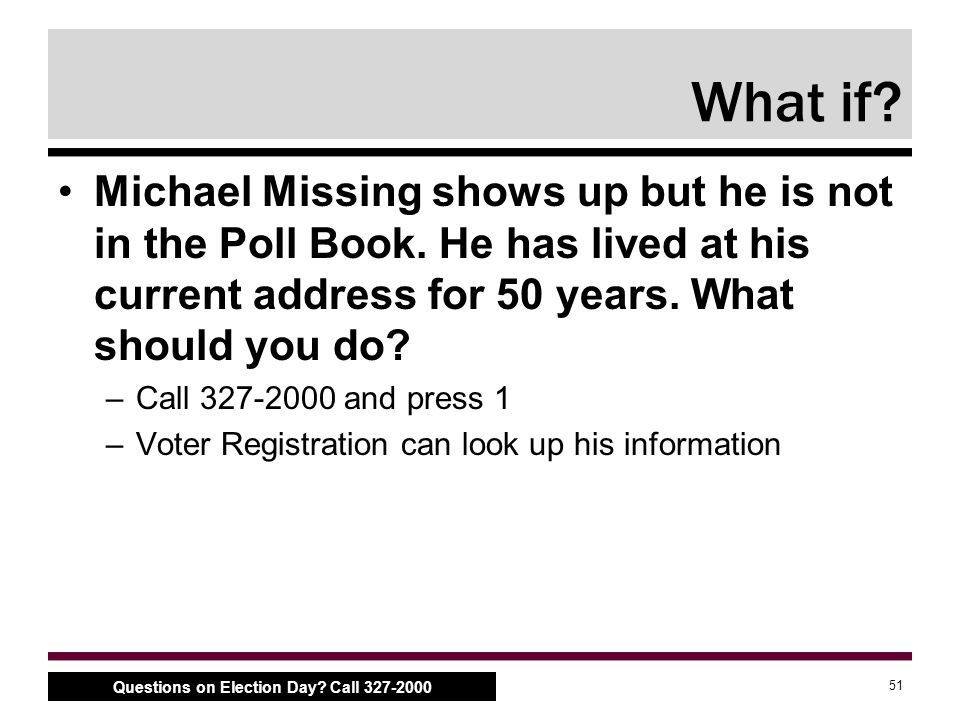 51 Questions on Election Day. Call 327-2000 What if.