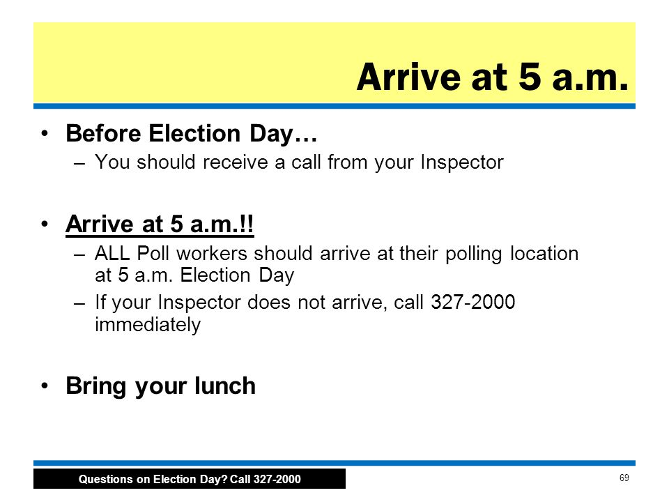 Questions on Election Day. Call 327-2000 69 Arrive at 5 a.m.