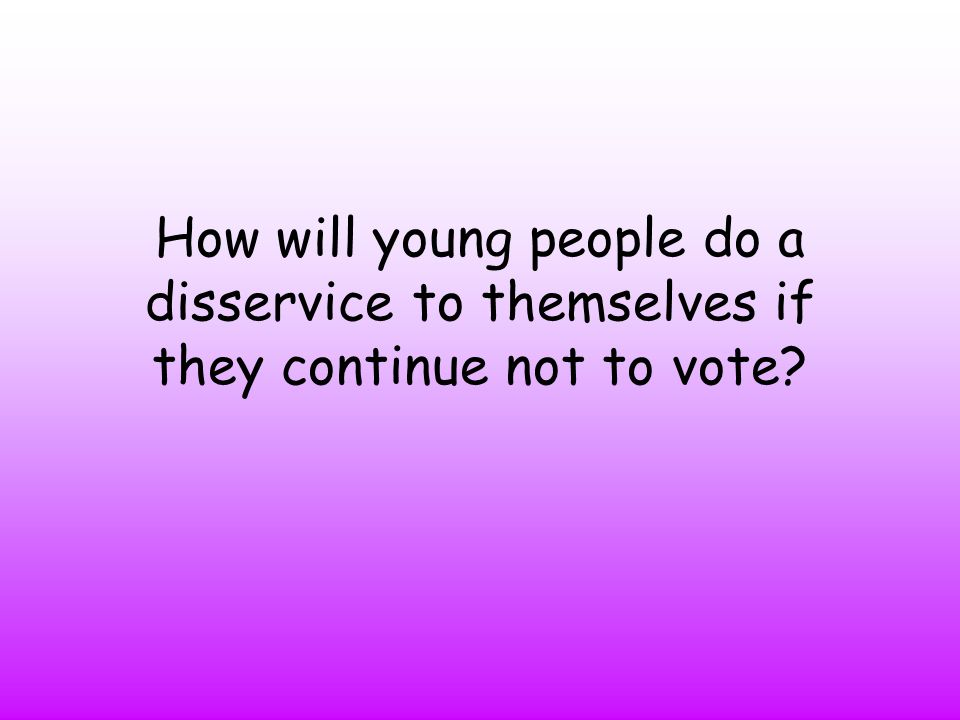 How will young people do a disservice to themselves if they continue not to vote