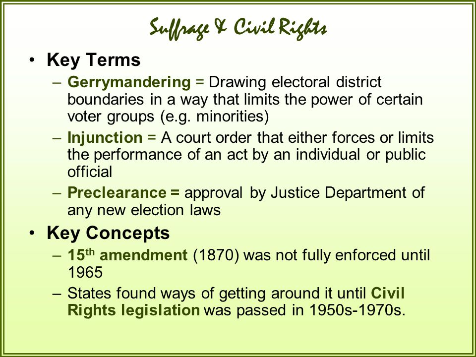 Suffrage & Civil Rights Key Terms –Gerrymandering = Drawing electoral district boundaries in a way that limits the power of certain voter groups (e.g.