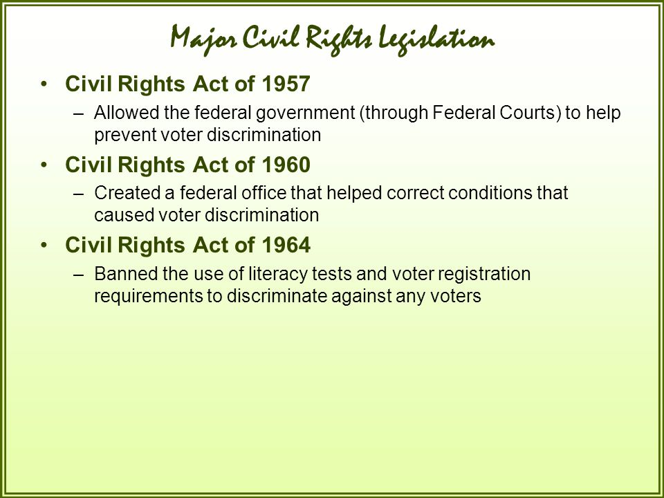 Major Civil Rights Legislation Civil Rights Act of 1957 –Allowed the federal government (through Federal Courts) to help prevent voter discrimination