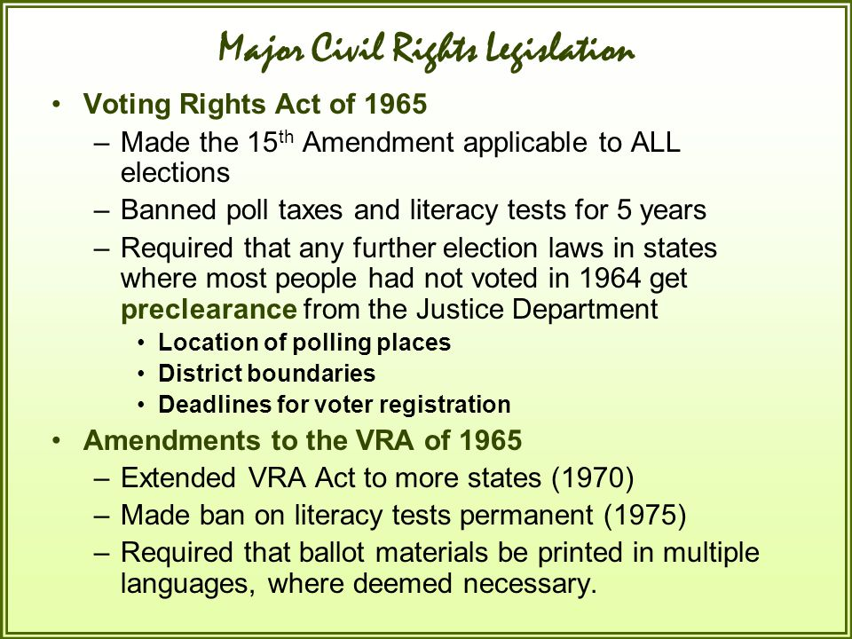 Major Civil Rights Legislation Voting Rights Act of 1965 –Made the 15 th Amendment applicable to ALL elections –Banned poll taxes and literacy tests f