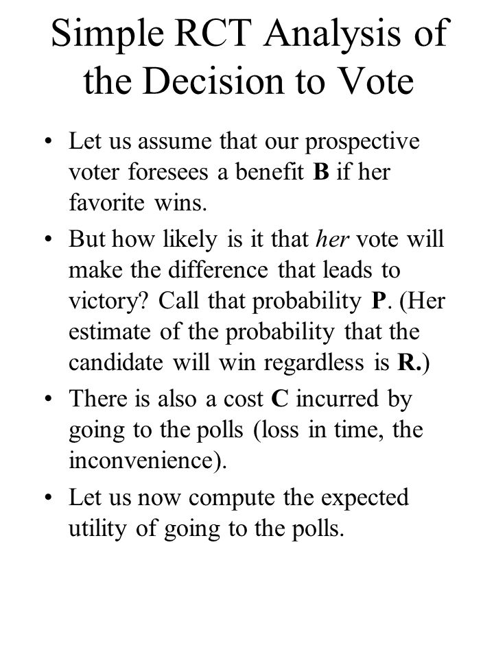 Matrix for the Voting Decision Outcomes: Actions: Favorite Wins Favorite Loses Vote Prob = R + P Util = B - C Prob = 1 - (R + P) Util = - C Not Vote Prob = R Util = B Prob = 1 - R When we compare the two actions, we see that the expected utility of the voting option will be less than that of staying home unless P x B > C.