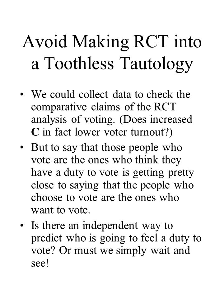 Avoid Making RCT into a Toothless Tautology We could collect data to check the comparative claims of the RCT analysis of voting.