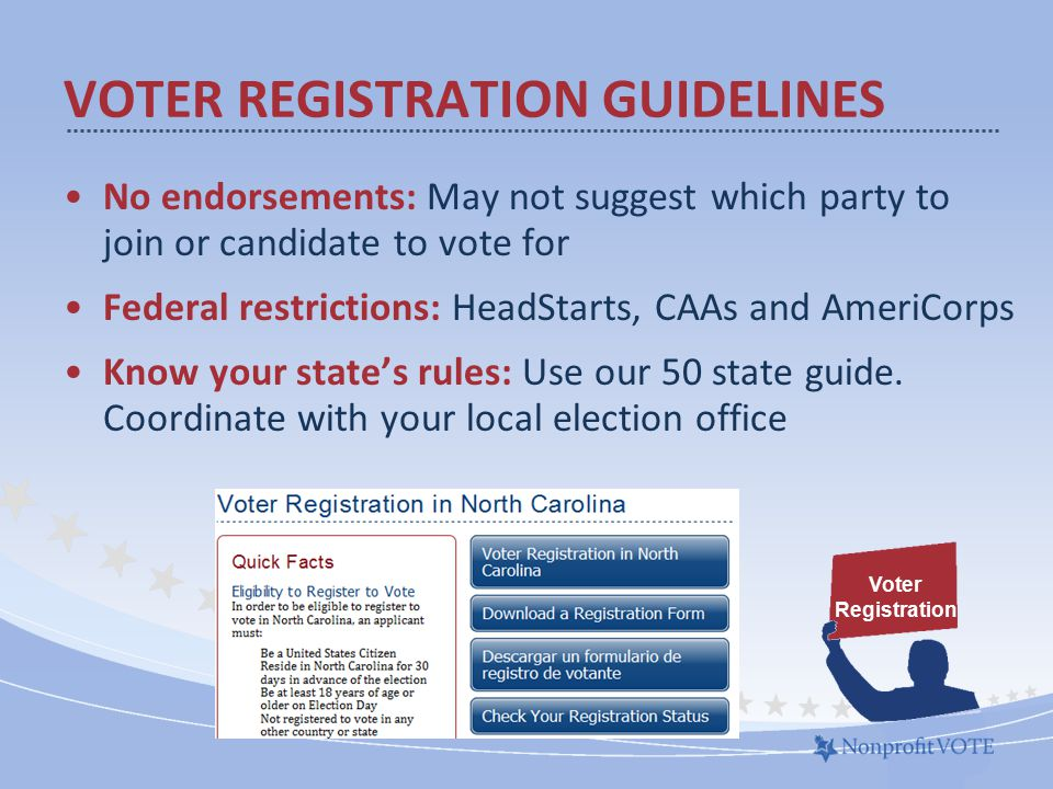 No endorsements: May not suggest which party to join or candidate to vote for Federal restrictions: HeadStarts, CAAs and AmeriCorps Know your state's rules: Use our 50 state guide.