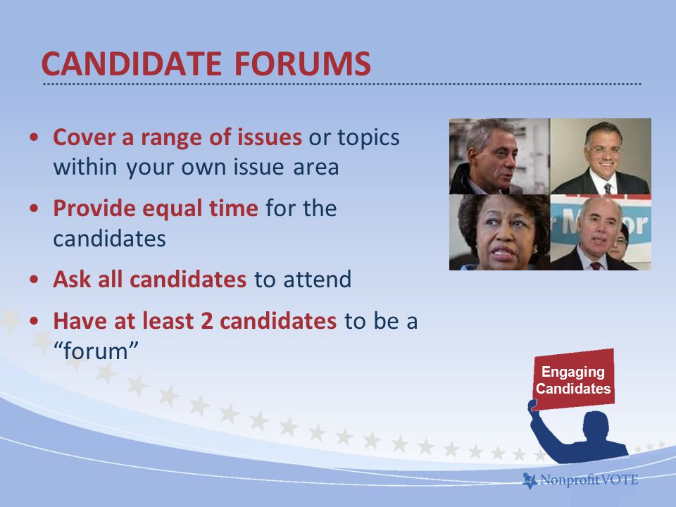 Cover a range of issues or topics within your own issue area Provide equal time for the candidates Ask all candidates to attend Have at least 2 candidates to be a forum CANDIDATE FORUMS Engaging Candidates