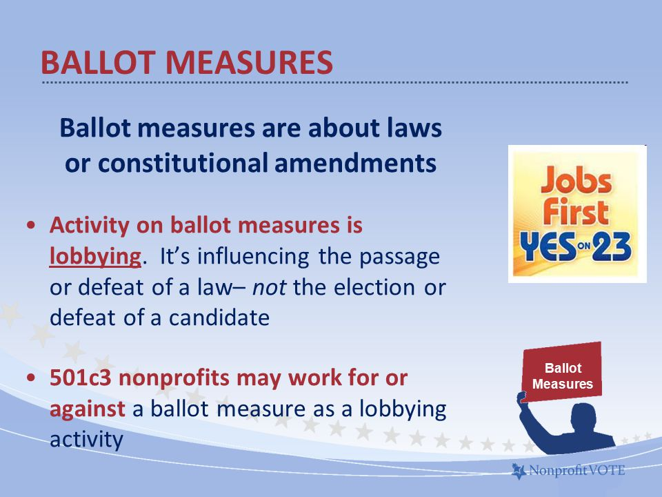 Ballot measures are about laws or constitutional amendments Activity on ballot measures is lobbying.