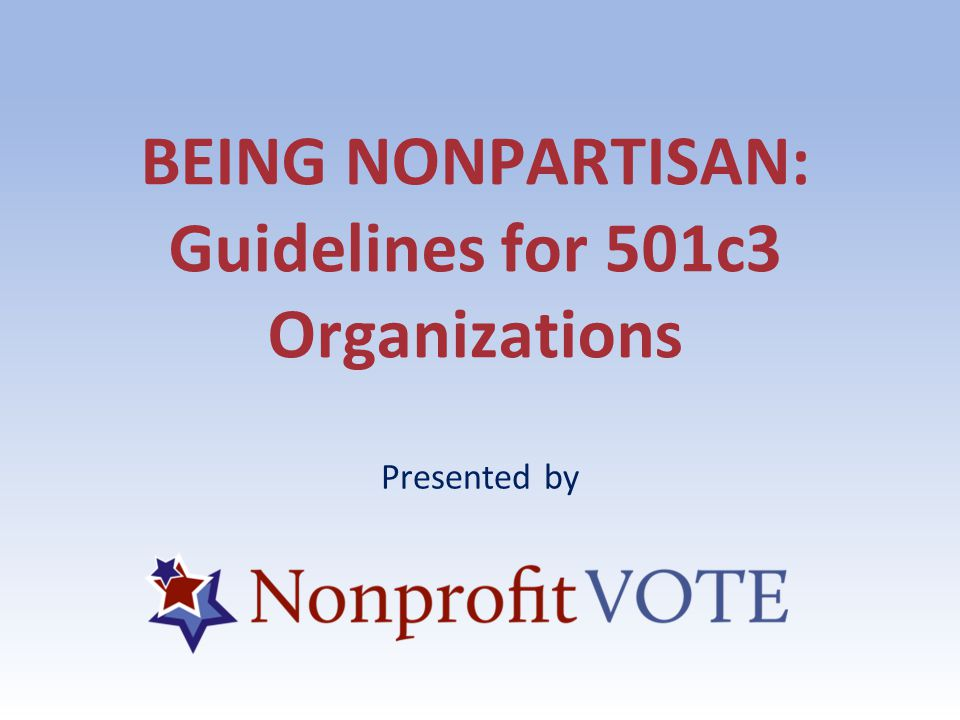 BEING NONPARTISAN: Guidelines for 501c3 Organizations Presented by