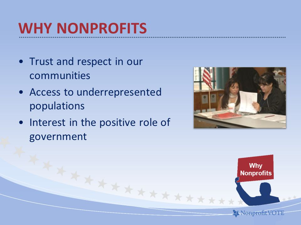 WHY NONPROFITS Trust and respect in our communities Access to underrepresented populations Interest in the positive role of government Why Nonprofits