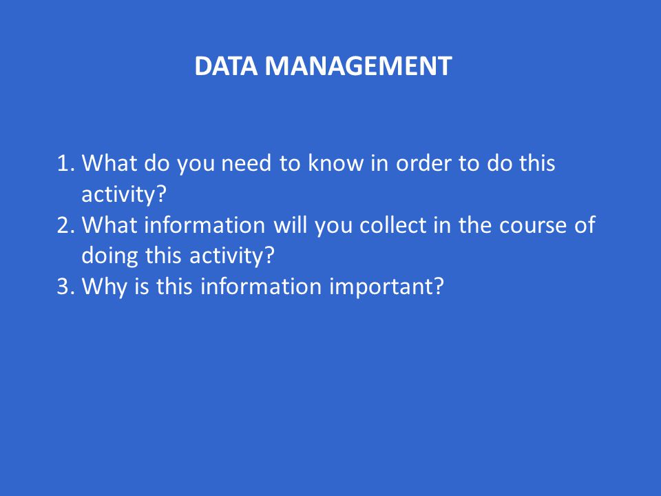 DATA MANAGEMENT 1.What do you need to know in order to do this activity? 2.What information will you collect in the course of doing this activity? 3.W