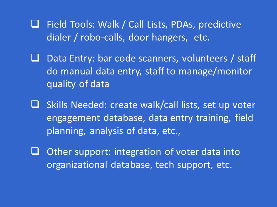  Field Tools: Walk / Call Lists, PDAs, predictive dialer / robo-calls, door hangers, etc.  Data Entry: bar code scanners, volunteers / staff do manu