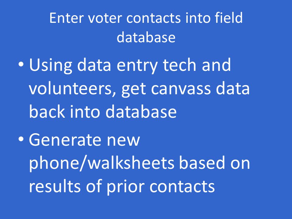Enter voter contacts into field database Using data entry tech and volunteers, get canvass data back into database Generate new phone/walksheets based