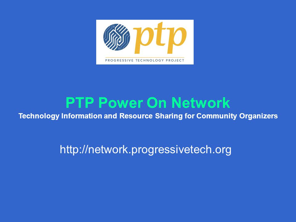 PTP Power On Network Technology Information and Resource Sharing for Community Organizers http://network.progressivetech.org