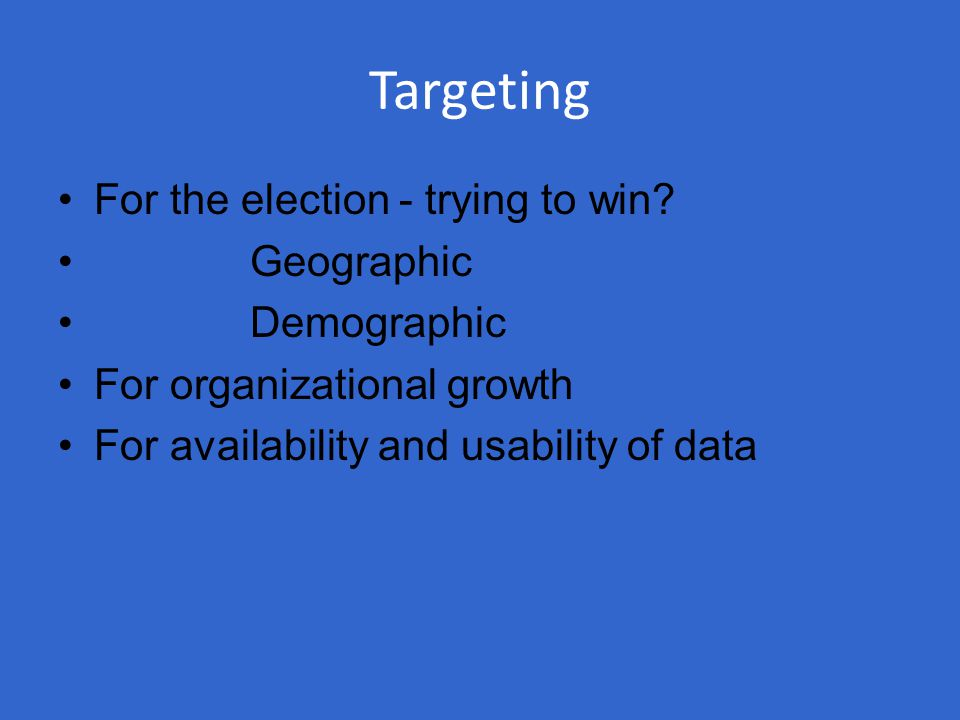Targeting For the election - trying to win? Geographic Demographic For organizational growth For availability and usability of data